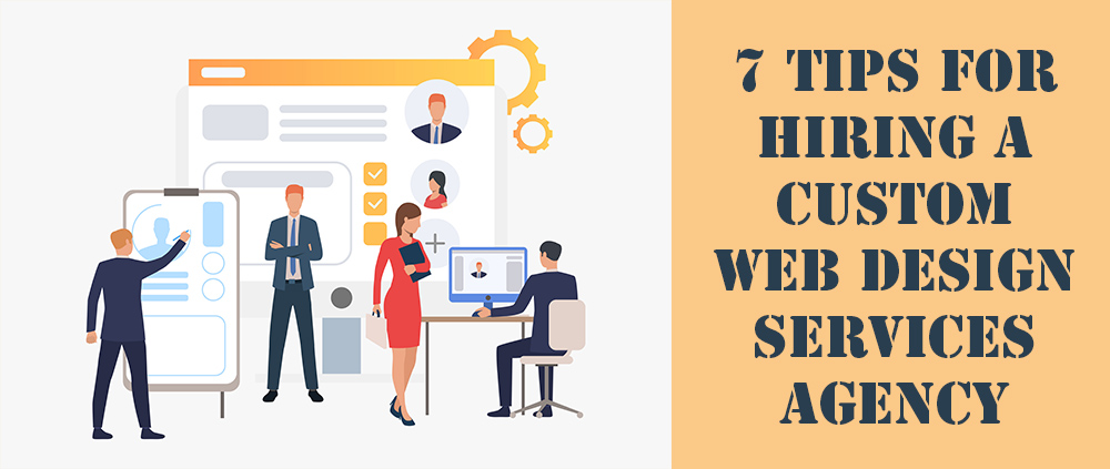 7 Tips For Hiring A Custom Web Design Services Agency